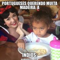 PORTUGUESES QUERENDO MUITA MADEIRA: AÍNDIOS: