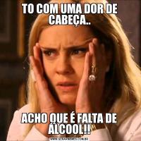 TO COM UMA DOR DE CABEÇA..ACHO QUE É FALTA DE ÁLCOOL!!