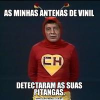 AS MINHAS ANTENAS DE VINILDETECTARAM AS SUAS PITANGAS.