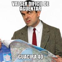 VAI SER DIFICIL DE AGUENTARGUACIRA 40