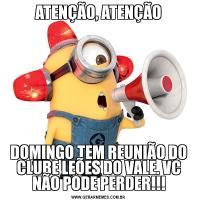 ATENÇÃO, ATENÇÃODOMINGO TEM REUNIÃO DO CLUBE LEÕES DO VALE. VC NÃO PODE PERDER!!!