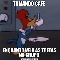 TOMANDO CAFÉ ENQUANTO VEJO AS TRETAS NO GRUPO