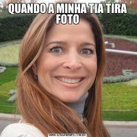 QUANDO A MINHA TIA TIRA FOTO