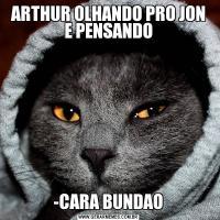 ARTHUR OLHANDO PRO JON E PENSANDO-CARA BUNDAO