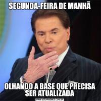 SEGUNDA-FEIRA DE MANHÃOLHANDO A BASE QUE PRECISA SER ATUALIZADA