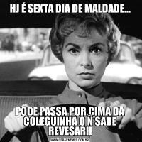 HJ É SEXTA DIA DE MALDADE...PODE PASSA POR CIMA DA COLEGUINHA Q Ñ SABE REVESAR!!