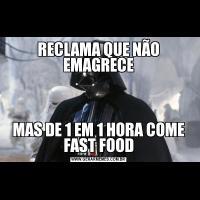 RECLAMA QUE NÃO EMAGRECEMAS DE 1 EM 1 HORA COME FAST FOOD