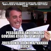 ART. 3º I - GARANTIA DA LIBERDADE DE EXPRESSÃO, COMUNICAÇÃO E MANIFESTAÇÃO DE PENSAMENTO, NOS TERMOS DA CONSTITUIÇÃO FEDERALPESSOAS FALANDO MAL DO GOVERNO ATUAL  NO TWITTER                                                                   PRESIDENTE: TO NEM AI KKKKKK BLOCK
