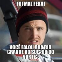 FOI MAL FERA!VOCÊ FALOU,RUA RIO GRANDE DO SUL?OU DO NORTE?