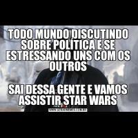 TODO MUNDO DISCUTINDO SOBRE POLÍTICA E SE ESTRESSANDO UNS COM OS OUTROSSAI DESSA GENTE E VAMOS ASSISTIR STAR WARS