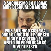O SOCIALISMO É O REGIME MAIS DESIGUAL DO MUNDOPOIS É O ÚNICO SISTEMA ONDE O ÚNICO QUE PODE SER RICO É O GOVERNO E O RESTO DA POPULAÇÃO SÓ VIVE DE RESTO
