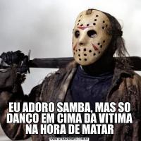 EU ADORO SAMBA, MAS SO DANÇO EM CIMA DA VITIMA NA HORA DE MATAR
