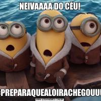 NEIVAAAA DO CÉU!#PREPARAQUEALOIRACHEGOUUU