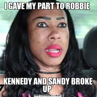 I GAVE MY PART TO ROBBIE KENNEDY AND SANDY BROKE UP