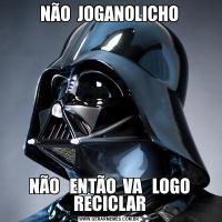 NÃO  JOGANOLICHONÃO   ENTÃO  VA   LOGO RECICLAR