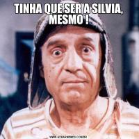 TINHA QUE SER A SILVIA, MESMO !