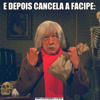E DEPOIS CANCELA A FACIPE: