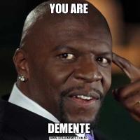 YOU AREDEMENTE