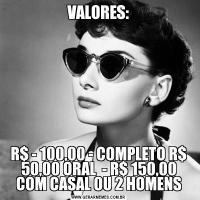 VALORES:R$ - 100,00 - COMPLETO R$ 50,00 ORAL  - R$ 150,00 COM CASAL OU 2 HOMENS