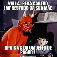 VAI LÁ , PEGA CARTÃO EMPRESTADO DA SUA MÃE DPOIS VC DA UM JEITO DE PAGAR !