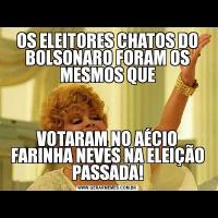 OS ELEITORES CHATOS DO BOLSONARO FORAM OS MESMOS QUEVOTARAM NO AÉCIO FARINHA NEVES NA ELEIÇÃO PASSADA!