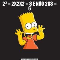 2³ = 2X2X2 = 8 E NÃO 2X3 = 6
