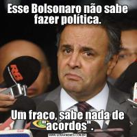 Esse Bolsonaro não sabe fazer política.Um fraco, sabe nada de