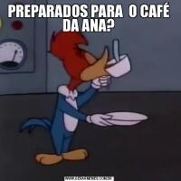 PREPARADOS PARA  O CAFÉ DA ANA?
