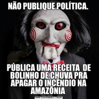 NÃO PUBLIQUE POLÍTICA. PÚBLICA UMA RECEITA  DE BOLINHO DE CHUVA PRA APAGAR O INCÊNDIO NA AMAZÔNIA