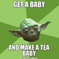 GET A BABYAND MAKE A TEA BABY