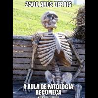 2500 ANOS DEPOISA AULA DE PATOLOGIA RECOMEÇA