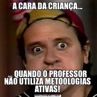 A CARA DA CRIANÇA...... QUANDO O PROFESSOR NÃO UTILIZA METOOLOGIAS ATIVAS!
