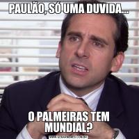 PAULÃO, SÓ UMA DUVIDA...O PALMEIRAS TEM MUNDIAL?
