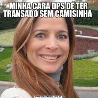 MINHA CARA DPS DE TER TRANSADO SEM CAMISINHA