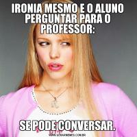 IRONIA MESMO E O ALUNO PERGUNTAR PARA O PROFESSOR:SE PODE CONVERSAR.