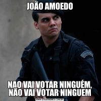 JOÃO AMOEDONAO VAI VOTAR NINGUÉM, NÃO VAI VOTAR NINGUEM