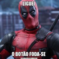 LIGUEI O BOTÃO FODA-SE