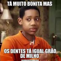 TÁ MUITO BONITA MAS OS DENTES TÁ IGUAL GRÃO DE MILHO