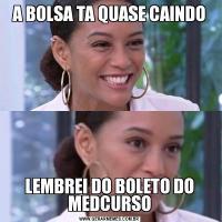 A BOLSA TA QUASE CAINDOLEMBREI DO BOLETO DO MEDCURSO