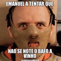EMANUEL A TENTAR QUE NAO SE NOTE O BAFO A VINHO