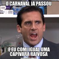 O CARNAVAL JÁ PASSOU E EU COMI IGUAL UMA CAPIVARA RAIVOSA