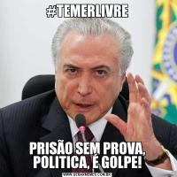#TEMERLIVREPRISÃO SEM PROVA, POLITICA, É GOLPE!