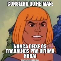 CONSELHO DO HE-MAN:NUNCA DEIXE OS TRABALHOS PRA ULTIMA HORA!
