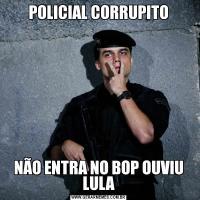 POLICIAL CORRUPITONÃO ENTRA NO BOP OUVIU LULA
