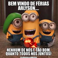 BEM VINDO DE FÉRIAS ARLYSON....NENHUM DE NÓS É TÃO BOM, QUANTO TODOS NÓS JUNTOS!
