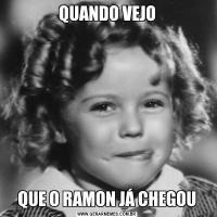 QUANDO VEJOQUE O RAMON JÁ CHEGOU