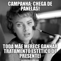 CAMPANHA: CHEGA DE PANELAS!TODA MÃE MERECE GANHAR TRATAMENTO ESTÉTICO DE PRESENTE!