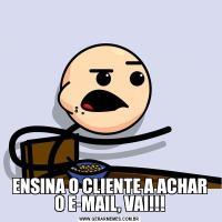 ENSINA O CLIENTE A ACHAR O E-MAIL, VAI!!!