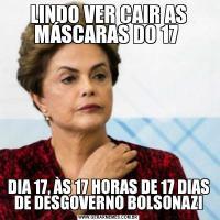 LINDO VER CAIR AS MÁSCARAS DO 17 DIA 17, ÀS 17 HORAS DE 17 DIAS DE DESGOVERNO BOLSONAZI