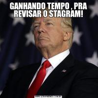 GANHANDO TEMPO , PRA REVISAR O STAGRAM!